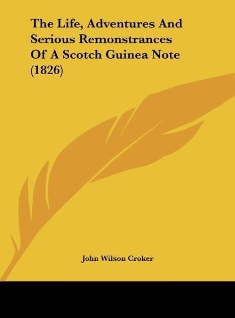 The Life, Adventures And Serious Remonstrances Of A Scotch Guinea Note (1826) als Buch von John Wilson Croker - John Wilson Croker
