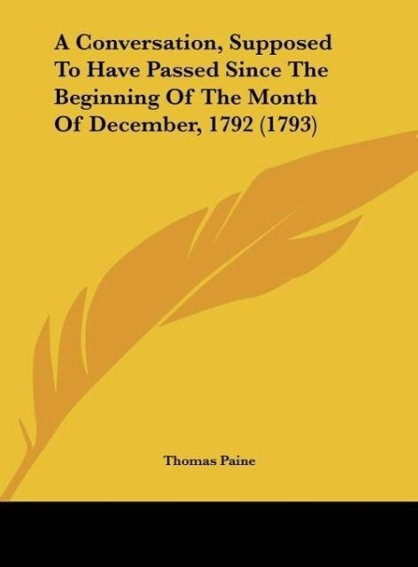 A Conversation, Supposed To Have Passed Since The Beginning Of The Month Of December, 1792 (1793) als Buch von Thomas Paine - Thomas Paine