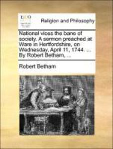 National vices the bane of society. A sermon preached at Ware in Hertfordshire, on Wednesday, April 11, 1744. ... By Robert Betham, ... als Tasche...