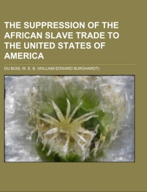 The Suppression of the African Slave Trade to the United States of America als Taschenbuch von W. E. B. Du Bois
