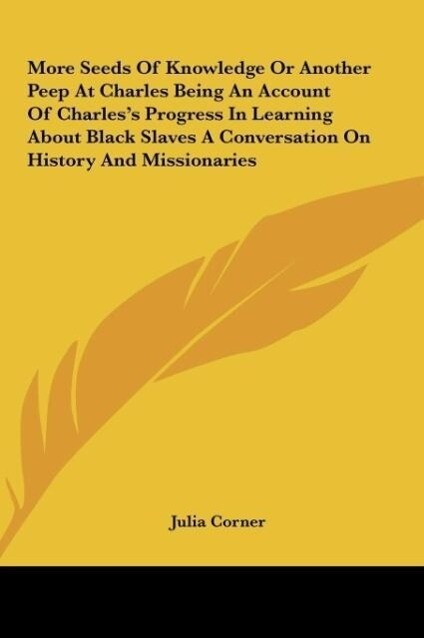 More Seeds Of Knowledge Or Another Peep At Charles Being An Account Of Charles´s Progress In Learning About Black Slaves A Conversation On History... - Julia Corner