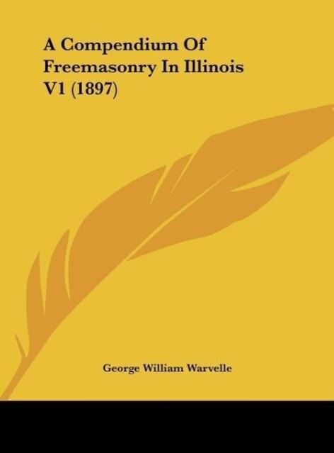 A Compendium Of Freemasonry In Illinois V1 (1897) als Buch von