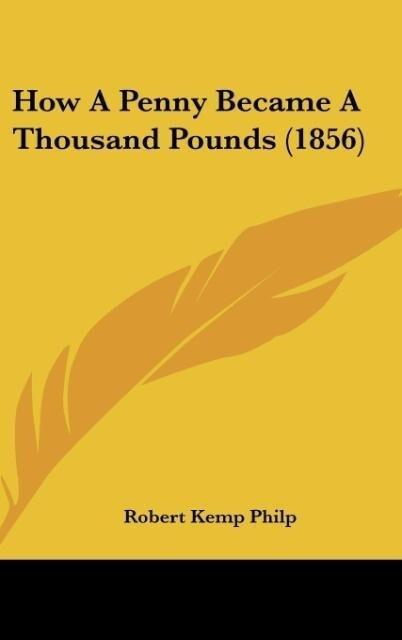 How A Penny Became A Thousand Pounds (1856) als Buch von Robert Kemp Philp - Robert Kemp Philp