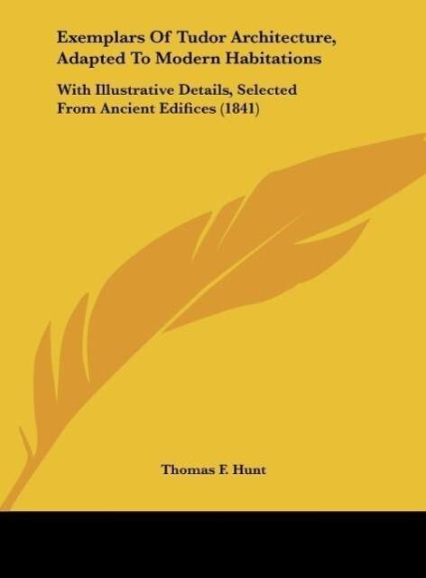 Exemplars Of Tudor Architecture, Adapted To Modern Habitations als Buch von Thomas F. Hunt - Thomas F. Hunt