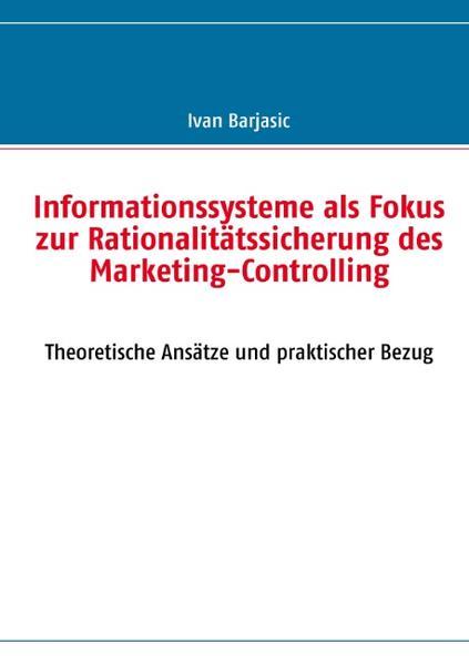Informationssysteme als Fokus zur Rationalitätssicherung des Marketing- Controlling als Buch von Ivan Barjasic - Ivan Barjasic