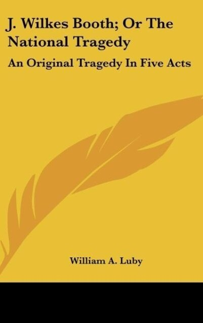 J. Wilkes Booth; Or The National Tragedy als Buch von William A. Luby - William A. Luby