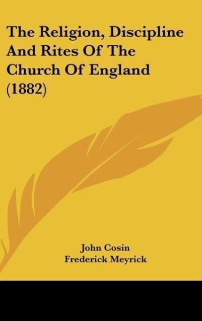 The Religion, Discipline And Rites Of The Church Of England (1882) als Buch von John Cosin - John Cosin
