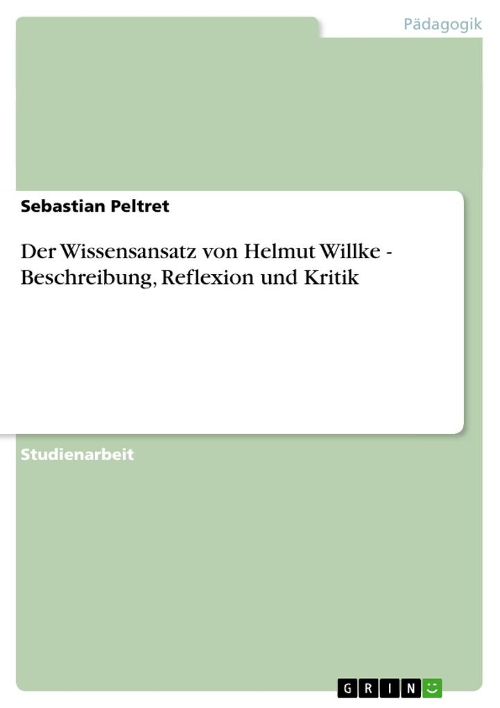 Der Wissensansatz von Helmut Willke - Beschreibung, Reflexion und Kritik als Buch von Sebastian Peltret - Sebastian Peltret