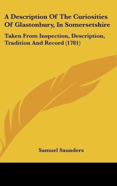 A Description Of The Curiosities Of Glastonbury, In Somersetshire als Buch von Samuel Saunders - Samuel Saunders