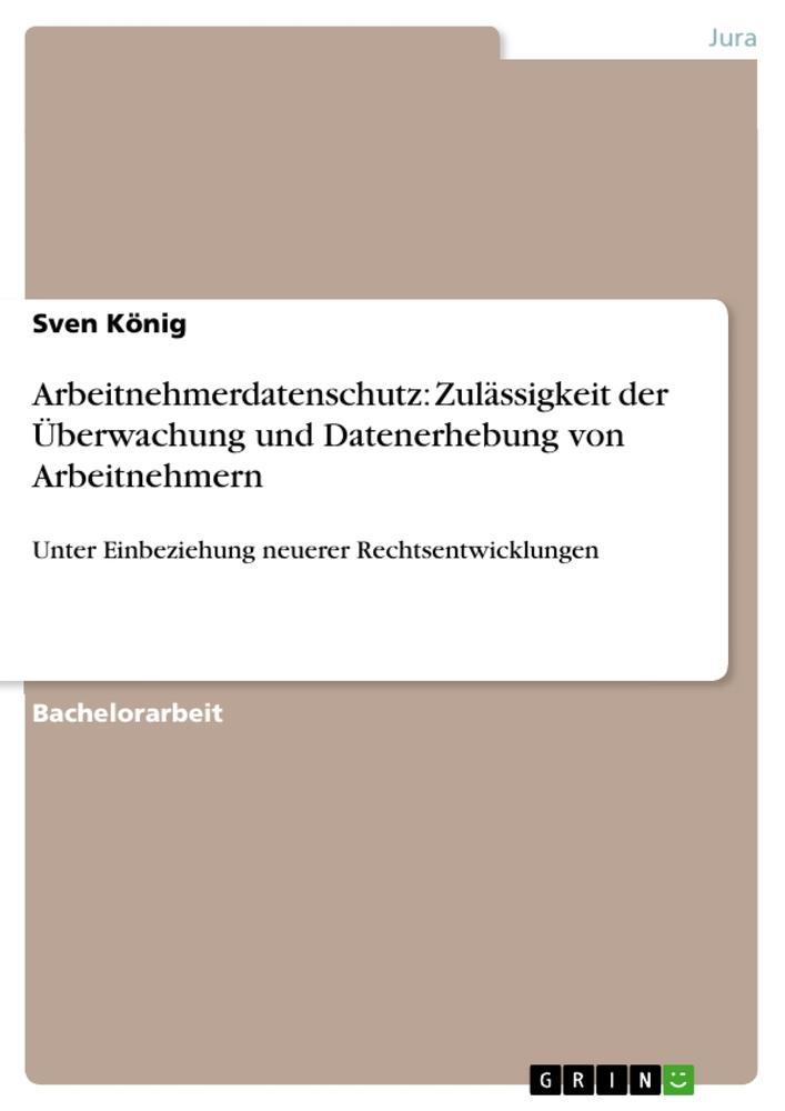 Arbeitnehmerdatenschutz: Zulässigkeit der Überwachung und Datenerhebung von Arbeitnehmern als Buch von Sven König - Sven König