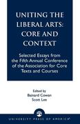 Uniting the Liberal Arts: Core and Context: Selected Essays for the Fifth Annual Conference of the Association of Core Texts and Courses