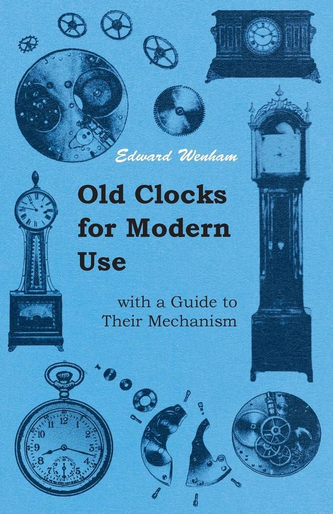 Old Clocks for Modern Use with a Guide to Their...