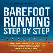 Barefoot Running Step by Step: Barefoot Ken Bob, the Guru of Shoeless Running, Shares His Personal Technique for Running with More Speed, Less Impact