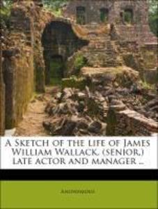 A Sketch of the life of James William Wallack, ...