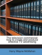 The television commercial; how to create and produce effective TV advertising