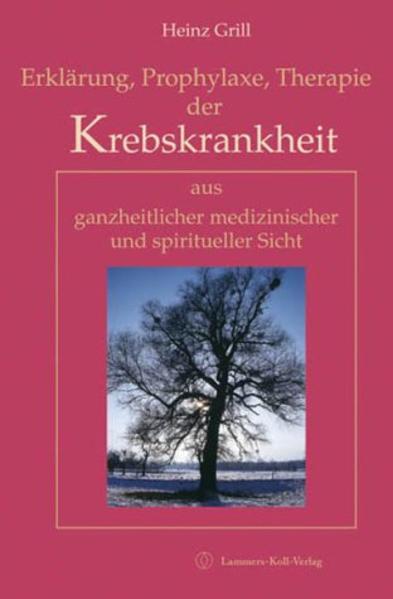 Erklärung, Prophylaxe, Therapie der Krebskrankheit aus ganzheitlicher medizinischer und spiritueller Sicht als Buch