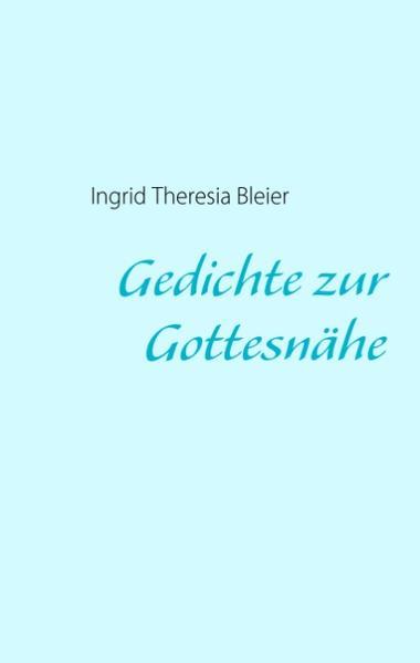 Gedichte zur Gottesnähe als Buch von Ingrid Theresia Bleier - Ingrid Theresia Bleier