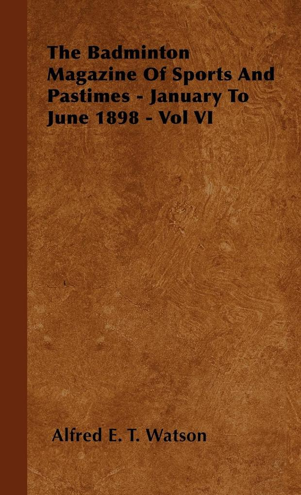 The Badminton Magazine Of Sports And Pastimes - January To June 1898 - Vol VI als Buch von Alfred E. T. Watson - Alfred E. T. Watson