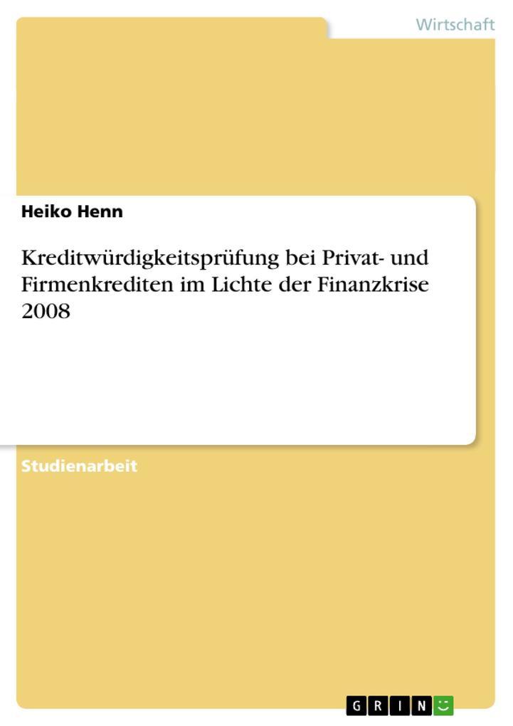 Kreditwürdigkeitsprüfung bei Privat- und Firmenkrediten im Lichte der Finanzkrise 2008 als Buch von Heiko Henn - Heiko Henn