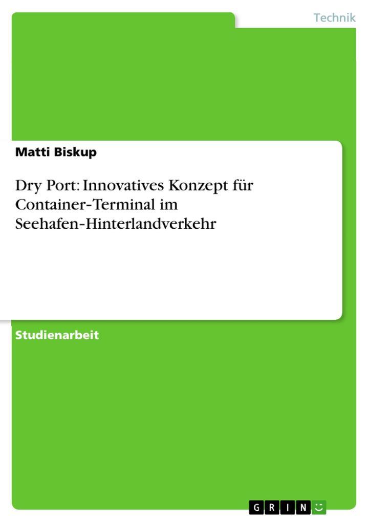 Dry Port: Innovatives Konzept für Container-Terminal im Seehafen-Hinterlandverkehr als Buch von Matti Biskup - Matti Biskup