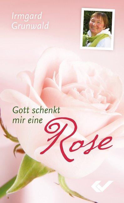 Gott schenkt mir eine Rose als Buch von Irmgrad...