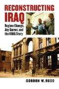 Reconstructing Iraq: Regime Change, Jay Garner, and the ORHA Story