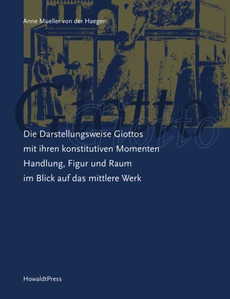 Die Darstellungsweise Giottos mit ihren Konstitutiven Momenten Handlung, Figur und Raum im Blick auf das mittlere Werk als Buch