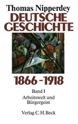 Deutsche Geschichte 1866 - 1918 Bd. I. Arbeitswelt und Bürgergeist