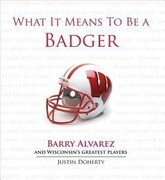 What It Means to Be a Badger: Barry Alvarez and Wisconsin's Greatest Players