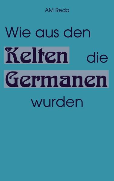 Wie aus den Kelten die Germanen wurden als Buch