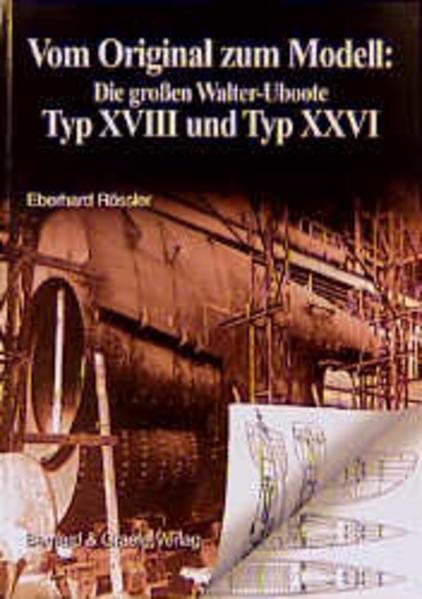 Vom Original zum Modell: Die grossen Walter-Uboote Typ XVIII und Typ XXVI als Buch