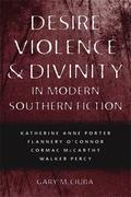 Desire, Violence, & Divinity in Modern Southern Fiction: Katherine Anne Porter, Flannery O'Connor, Cormac McCarthy, Walker Percy