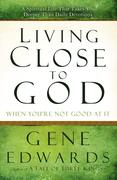 Living Close to God When You're Not Good at It: A Spiritual Life That Takes You Deeper Than Daily Devotions