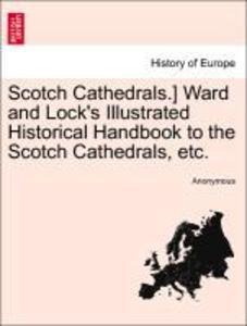 Scotch Cathedrals.] Ward and Lock´s Illustrated Historical Handbook to the Scotch Cathedrals, etc. als Taschenbuch von Anonymous
