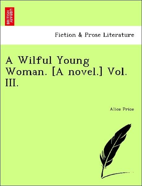 A Wilful Young Woman. [A novel.] Vol. III. als Taschenbuch von Alice Price