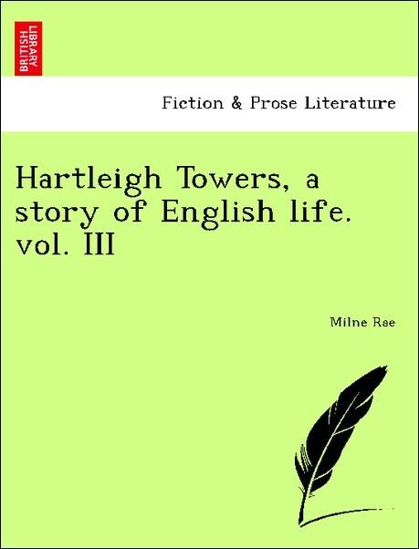 Hartleigh Towers, a story of English life. vol. III als Taschenbuch von Milne Rae