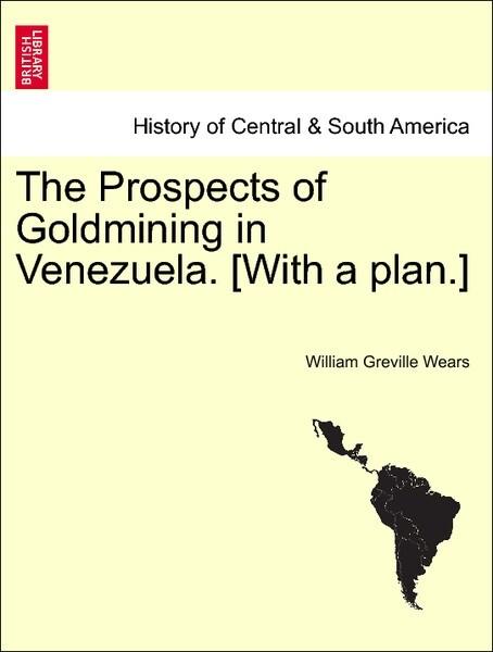 The Prospects of Goldmining in Venezuela. [With a plan.] als Taschenbuch von William Greville Wears
