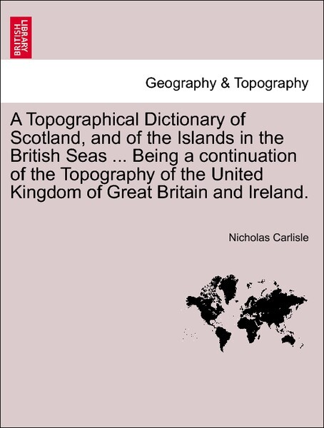 A Topographical Dictionary of Scotland, and of the Islands in the British Seas ... Being a continuation of the Topography of the United Kingdom of...