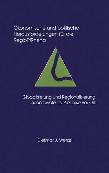 Ökonomische und politische Herausforderungen für die Regio Tri Rhena Globalisierung und Regionalisierung als ambiralente als Buch