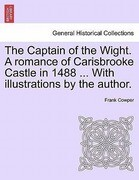 The Captain of the Wight. A romance of Carisbrooke Castle in 1488 ... With illustrations by the author.