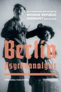 Berlin Psychoanalytic: Psychoanalysis and Culture in Weimar Republic Germany and Beyond