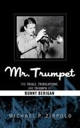 Mr. Trumpet: The Trials, Tribulations, and Triumph of Bunny Berigan