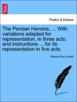 The Persian Heroine, ... With variations adapted for representation, in three acts; and instructions ... for its representation in five acts. als Taschenbuch