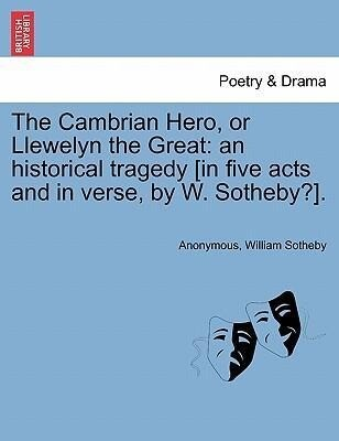 The Cambrian Hero, or Llewelyn the Great: an historical tragedy [in five acts and in verse, by W. Sotheby?]. als Taschenbuch