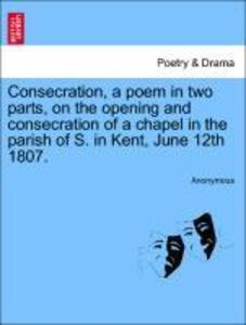 Consecration, a poem in two parts, on the opening and consecration of a chapel in the parish of S. in Kent, June 12th 1807. als Taschenbuch