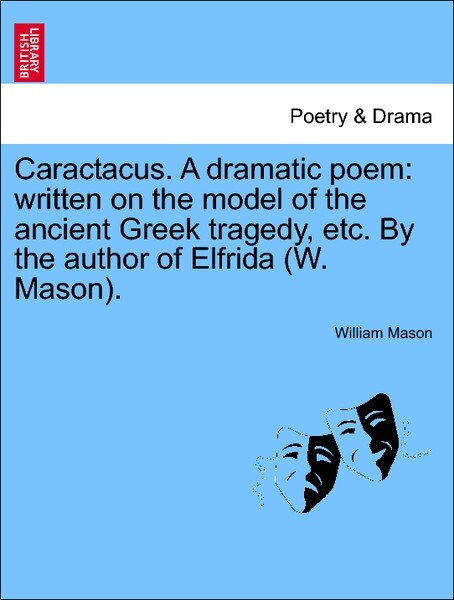 Caractacus. A dramatic poem: written on the model of the ancient Greek tragedy, etc. By the author of Elfrida (W. Mason). als Taschenbuch