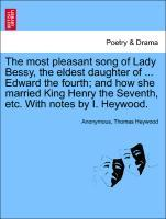 The most pleasant song of Lady Bessy, the eldest daughter of ... Edward the fourth; and how she married King Henry the Seventh, etc. With notes by I. Heywood. als Taschenbuch