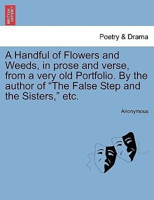 """A Handful of Flowers and Weeds, in prose and verse, from a very old Portfolio. By the author of """"The False Step and the Sisters,"""" etc. als Taschenbuch"""