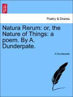 Natura Rerum: or, the Nature of Things: a poem. By A. Dunderpate. als Taschenbuch