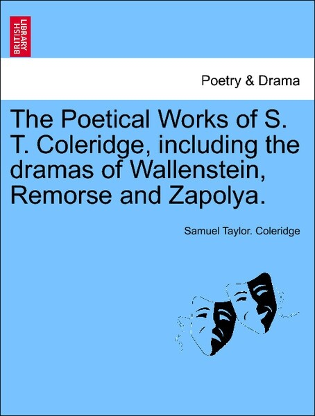 The Poetical Works of S. T. Coleridge, including the dramas of Wallenstein, Remorse and Zapolya. Vol. I. als Taschenbuch